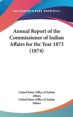 Annual Report of the Commissioner of Indian Affairs for the Year 1873 (1874)