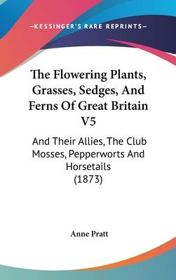The Flowering Plants, Grasses, Sedges, And Ferns Of Great Britain V5