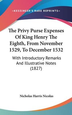 The Privy Purse Expenses of King Henry the Eighth, from November 1529, to December 1532