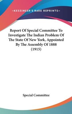 Report of Special Committee to Investigate the Indian Problem of the State of New York, Appointed by the Assembly of 1888 (1915)