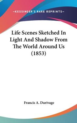 Life Scenes Sketched in Light and Shadow from the World Around Us (1853)