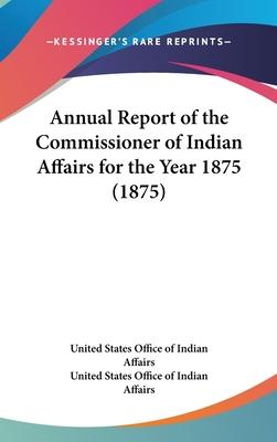 Annual Report of the Commissioner of Indian Affairs for the Year 1875 (1875)