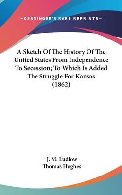 A Sketch of the History of the United States from Independence to Secession; To Which Is Added the Struggle for Kansas (1862)