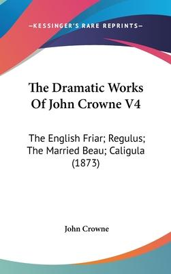 The Dramatic Works of John Crowne V4