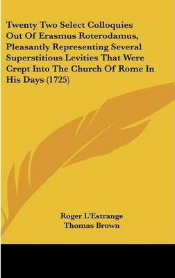 Twenty Two Select Colloquies Out of Erasmus Roterodamus, Pleasantly Representing Several Superstitious Levities That Were Crept Into the Church of ROM