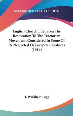 English Church Life from the Restoration to the Tractarian Movement; Considered in Some of Its Neglected or Forgotten Features (1914)