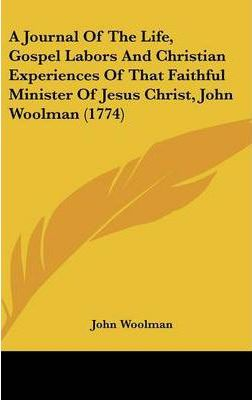 A Journal of the Life, Gospel Labors and Christian Experiences of That Faithful Minister of Jesus Christ, John Woolman (1774)