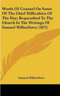 Words of Counsel on Some of the Chief Difficulties of the Day; Bequeathed to the Church in the Writings of Samuel Wilberforce (1875)
