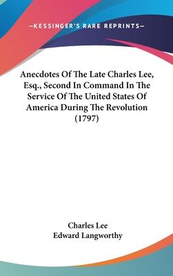 Anecdotes of the Late Charles Lee, Esq., Second in Command in the Service of the United States of America During the Revolution (1797)