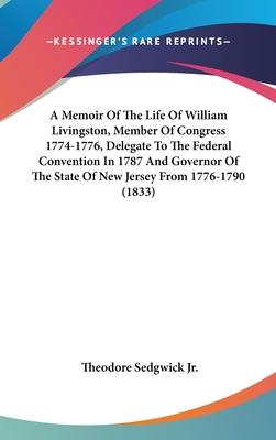 A Memoir of the Life of William Livingston, Member of Congress 1774-1776, Delegate to the Federal Convention in 1787 and Governor of the State of New Jersey from 1776-1790 (1833)