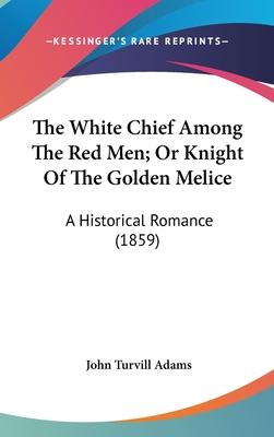 The White Chief Among the Red Men; Or Knight of the Golden Melice
