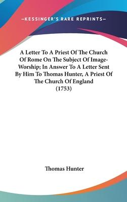 A Letter to a Priest of the Church of Rome on the Subject of Image-Worship; In Answer to a Letter Sent by Him to Thomas Hunter, a Priest of the Church of England (1753)