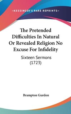The Pretended Difficulties in Natural or Revealed Religion No Excuse for Infidelity