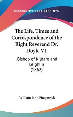 The Life, Times and Correspondence of the Right Reverend Dr. Doyle V1