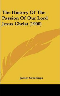 The History of the Passion of Our Lord Jesus Christ (1900)