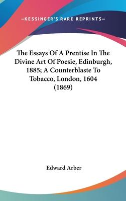 The Essays of a Prentise in the Divine Art of Poesie, Edinburgh, 1885; A Counterblaste to Tobacco, London, 1604 (1869)