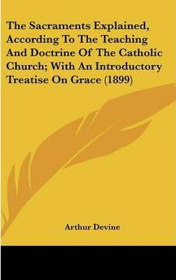 The Sacraments Explained, According to the Teaching and Doctrine of the Catholic Church; With an Introductory Treatise on Grace (1899)