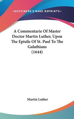 A Commentarie of Master Doctor Martin Luther, Upon the Epistle of St. Paul to the Galathians (1644)