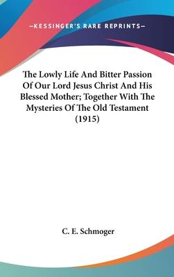 The Lowly Life and Bitter Passion of Our Lord Jesus Christ and His Blessed Mother; Together with the Mysteries of the Old Testament (1915)