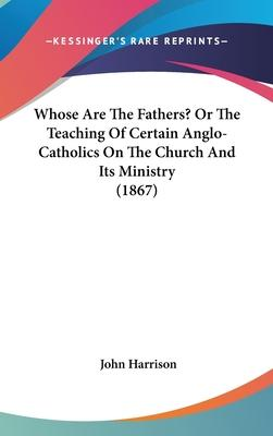 Whose Are the Fathers? or the Teaching of Certain Anglo-Catholics on the Church and Its Ministry (1867)