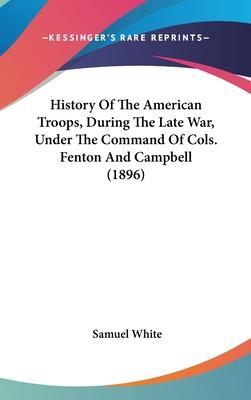History of the American Troops, During the Late War, Under the Command of Cols. Fenton and Campbell (1896)