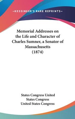 Memorial Addresses on the Life and Character of Charles Sumner, a Senator of Massachusetts (1874)