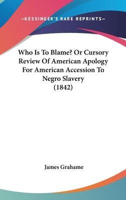 Who Is to Blame? or Cursory Review of American Apology for American Accession to Negro Slavery (1842)