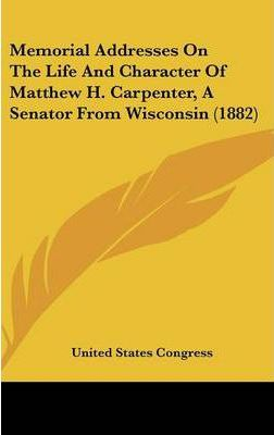 Memorial Addresses on the Life and Character of Matthew H. Carpenter, a Senator from Wisconsin (1882)