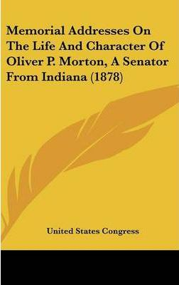 Memorial Addresses on the Life and Character of Oliver P. Morton, a Senator from Indiana (1878)