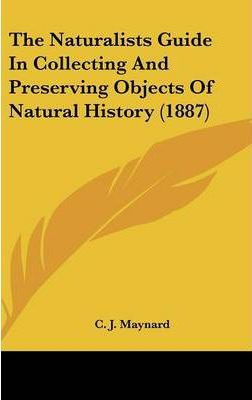 The Naturalists Guide in Collecting and Preserving Objects of Natural History (1887)