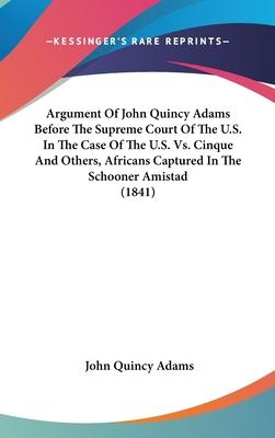 Argument Of John Quincy Adams Before The Supreme Court Of The U.S. In The Case Of The U.S. Vs. Cinque And Others, Africans Captured In The Schooner Amistad (1841)