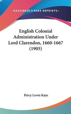 English Colonial Administration Under Lord Clarendon, 1660-1667 (1905)