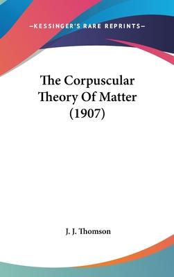 The Corpuscular Theory of Matter (1907)