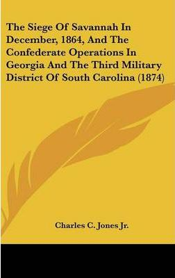 The Siege of Savannah in December, 1864, and the Confederate Operations in Georgia and the Third Military District of South Carolina (1874)