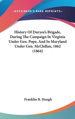 History of Duryee's Brigade, During the Campaign in Virginia Under Gen. Pope, and in Maryland Under Gen. McClellan, 1862 (1864)