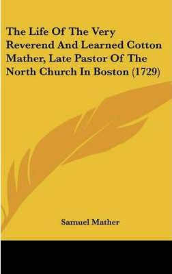 The Life of the Very Reverend and Learned Cotton Mather, Late Pastor of the North Church in Boston (1729)