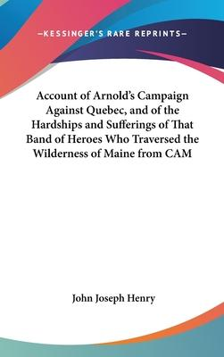 Account of Arnold's Campaign Against Quebec, and of the Hardships and Sufferings of That Band of Heroes Who Traversed the Wilderness of Maine from CAM