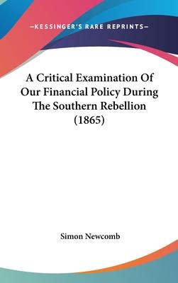 A Critical Examination Of Our Financial Policy During The Southern Rebellion (1865)