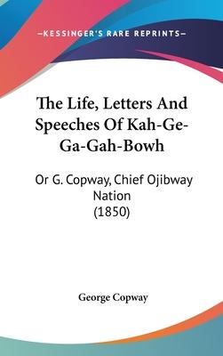 The Life, Letters and Speeches of Kah-GE-Ga-Gah-Bowh