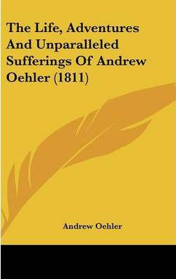 The Life, Adventures and Unparalleled Sufferings of Andrew Oehler (1811)