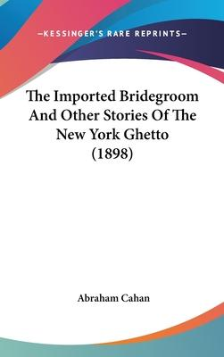 The Imported Bridegroom and Other Stories of the New York Ghetto (1898)