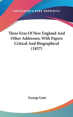 Three Eras Of New England And Other Addresses; With Papers Critical And Biographical (1857)