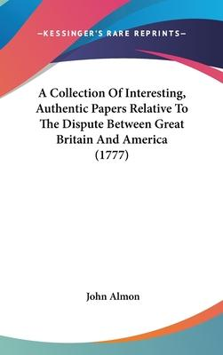 A Collection Of Interesting, Authentic Papers Relative To The Dispute Between Great Britain And America (1777)