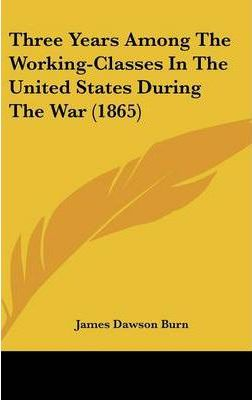 Three Years Among The Working-Classes In The United States During The War (1865)