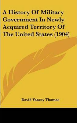 A History of Military Government in Newly Acquired Territory of the United States (1904)