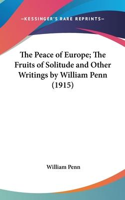 The Peace of Europe; The Fruits of Solitude and Other Writings by William Penn (1915)