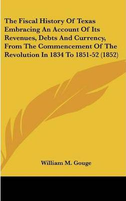 The Fiscal History of Texas Embracing an Account of Its Revenues, Debts and Currency, from the Commencement of the Revolution in 1834 to 1851-52 (1852)