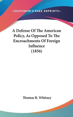 A Defense Of The American Policy, As Opposed To The Encroachments Of Foreign Influence (1856)