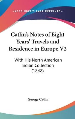 Catlin's Notes Of Eight Years' Travels And Residence In Europe V2
