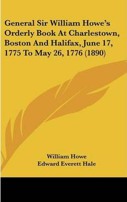 General Sir William Howe's Orderly Book at Charlestown, Boston and Halifax, June 17, 1775 to May 26, 1776 (1890)